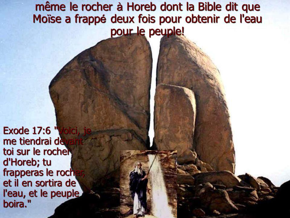 même le rocher à Horeb dont la Bible dit que Moïse a frappé deux fois pour obtenir de l eau pour le peuple!
