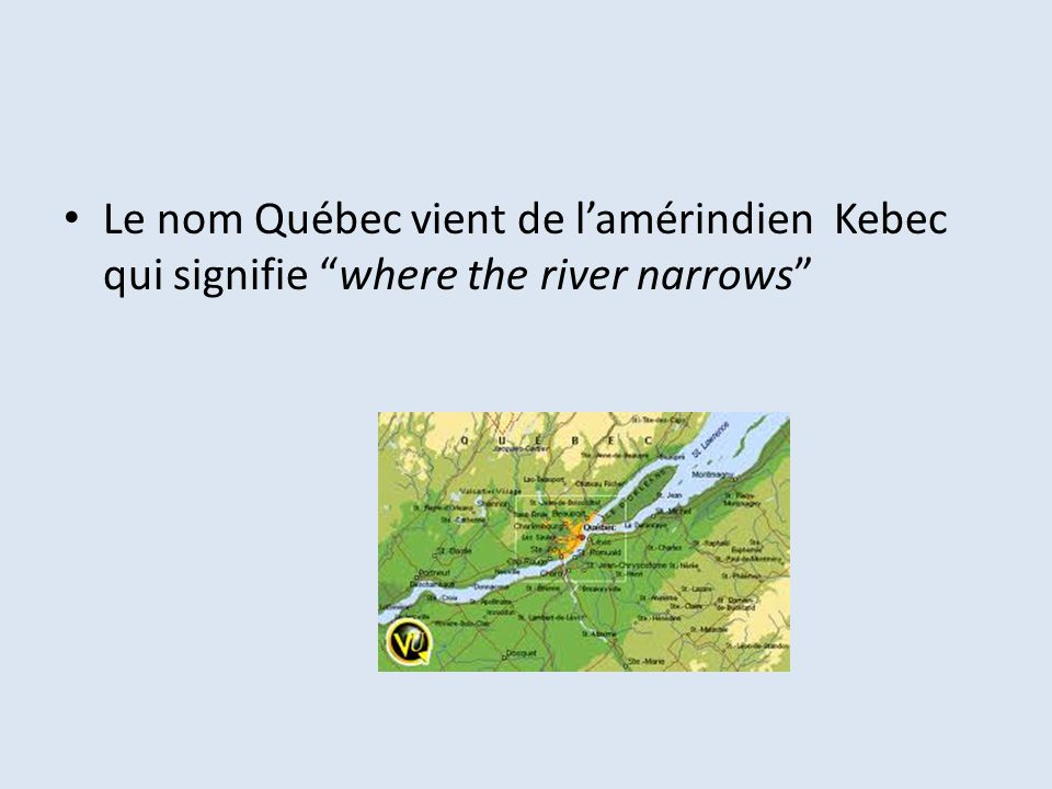 Le nom Québec vient de l'amérindien Kebec qui signifie where the river narrows