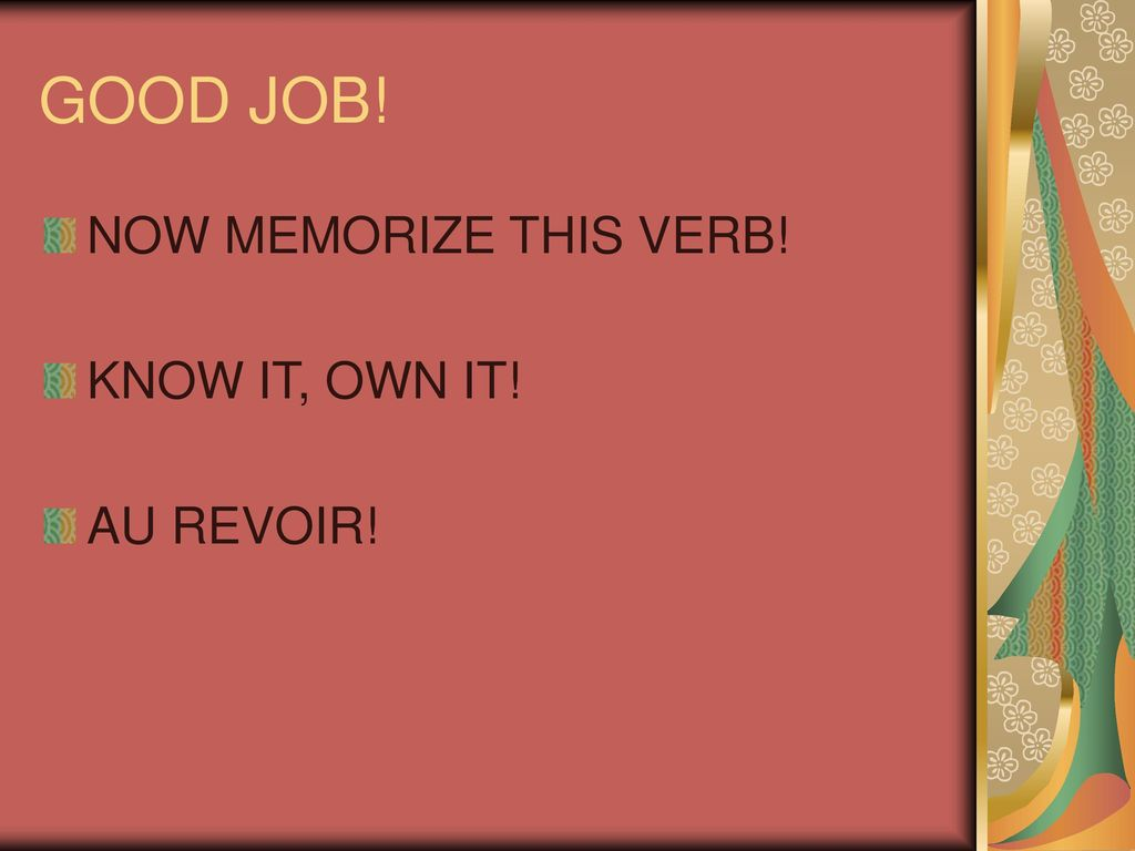 GOOD JOB! NOW MEMORIZE THIS VERB! KNOW IT, OWN IT! AU REVOIR!