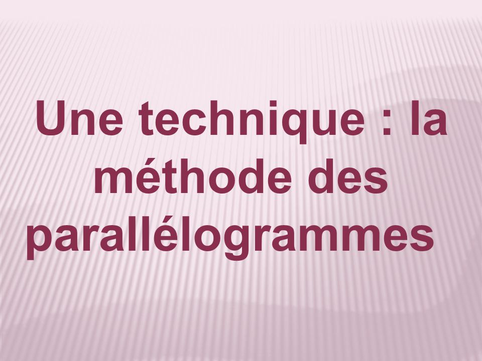 Une technique : la méthode des parallélogrammes