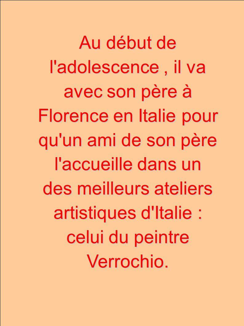 Au début de l adolescence , il va avec son père à Florence en Italie pour qu un ami de son père l accueille dans un des meilleurs ateliers artistiques d Italie : celui du peintre Verrochio.