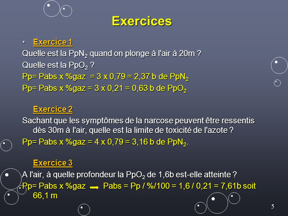 Exercices Exercice 1. Quelle est la PpN2 quand on plonge à l air à 20m Quelle est la PpO2 Pp= Pabs x %gaz = 3 x 0,79 = 2,37 b de PpN2.