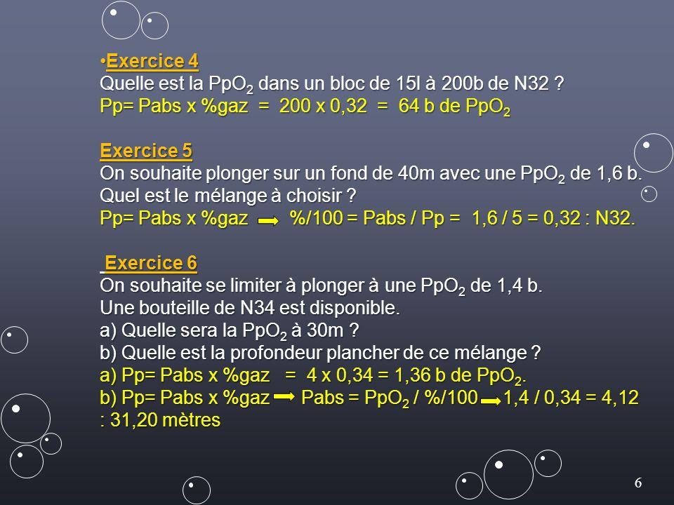 Exercice 4 Quelle est la PpO2 dans un bloc de 15l à 200b de N32 Pp= Pabs x %gaz = 200 x 0,32 = 64 b de PpO2.