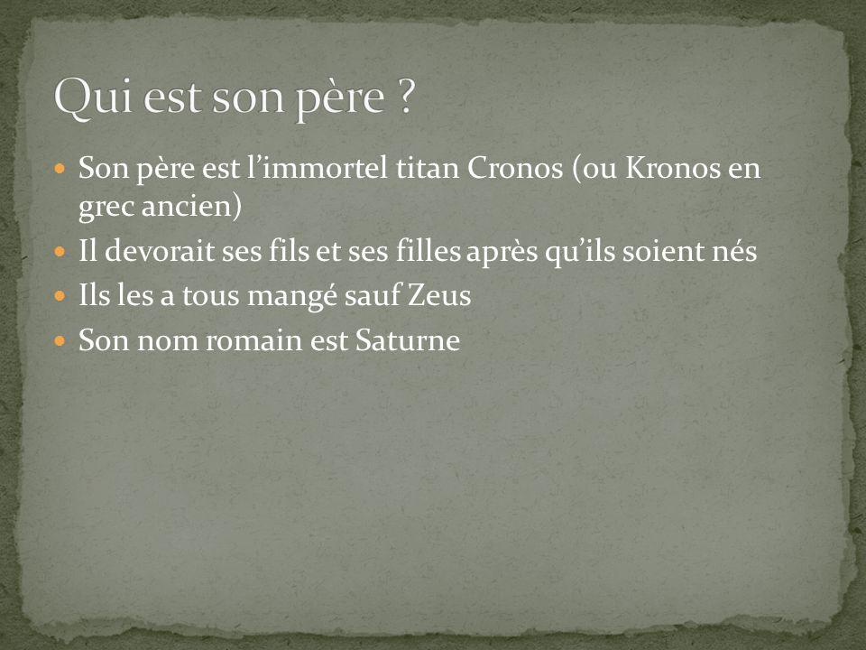 Qui est son père Son père est l'immortel titan Cronos (ou Kronos en grec ancien) Il devorait ses fils et ses filles après qu'ils soient nés.