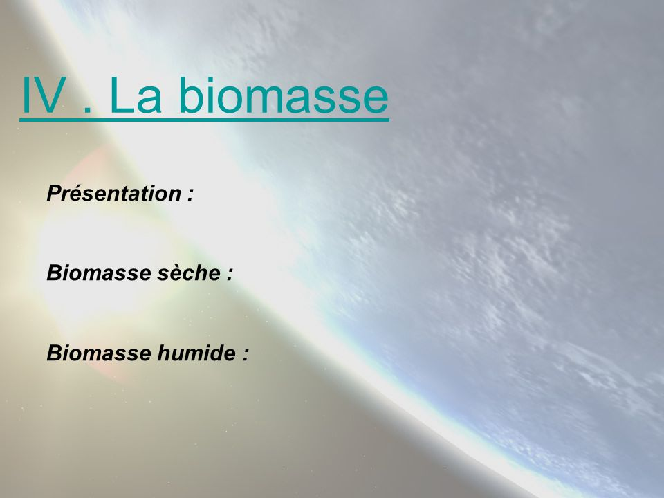 IV . La biomasse Présentation : Biomasse sèche : Biomasse humide :
