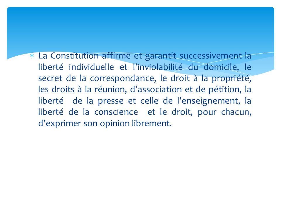 La Constitution affirme et garantit successivement la liberté individuelle et l'inviolabilité du domicile, le secret de la correspondance, le droit à la propriété, les droits à la réunion, d'association et de pétition, la liberté de la presse et celle de l'enseignement, la liberté de la conscience et le droit, pour chacun, d'exprimer son opinion librement.