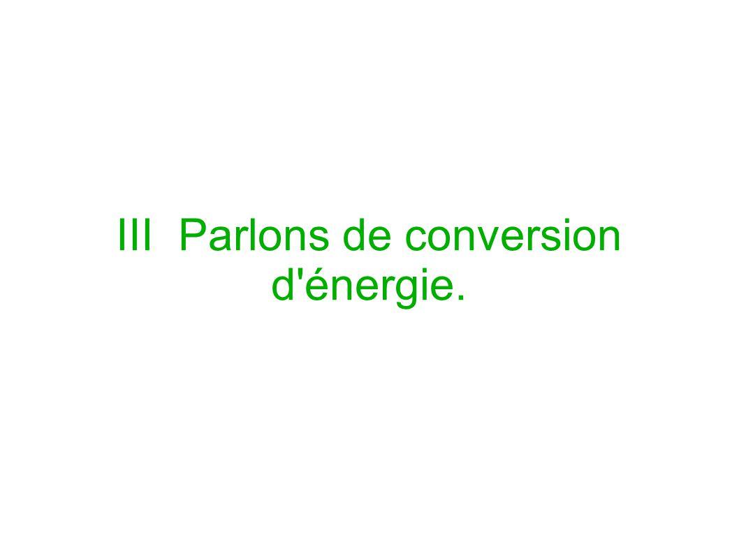 III Parlons de conversion d énergie.