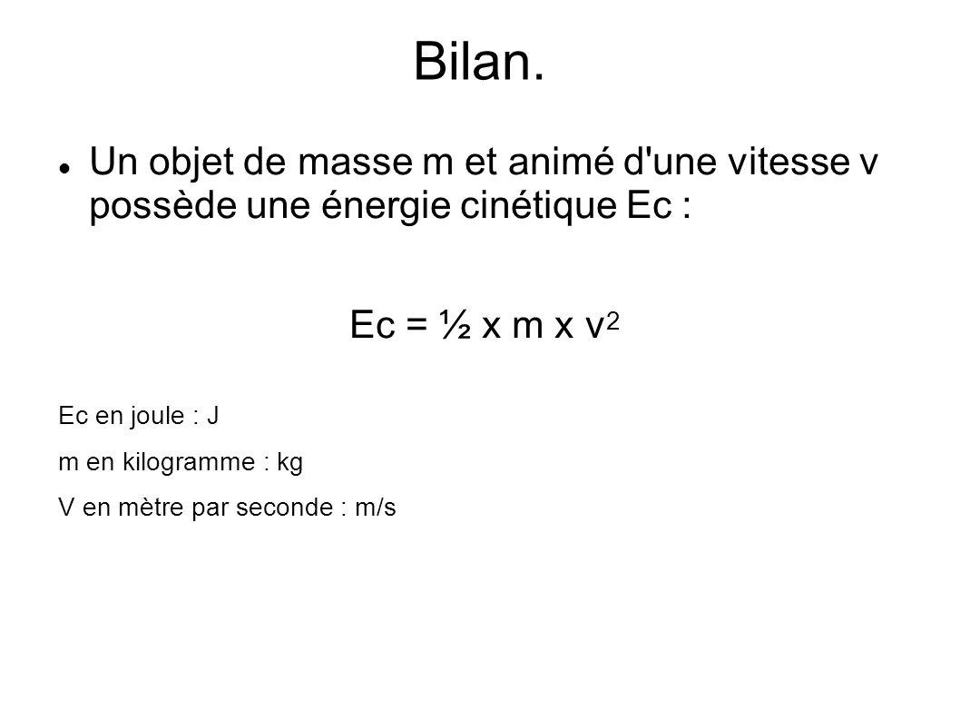 Bilan. Un objet de masse m et animé d une vitesse v possède une énergie cinétique Ec : Ec = ½ x m x v2.
