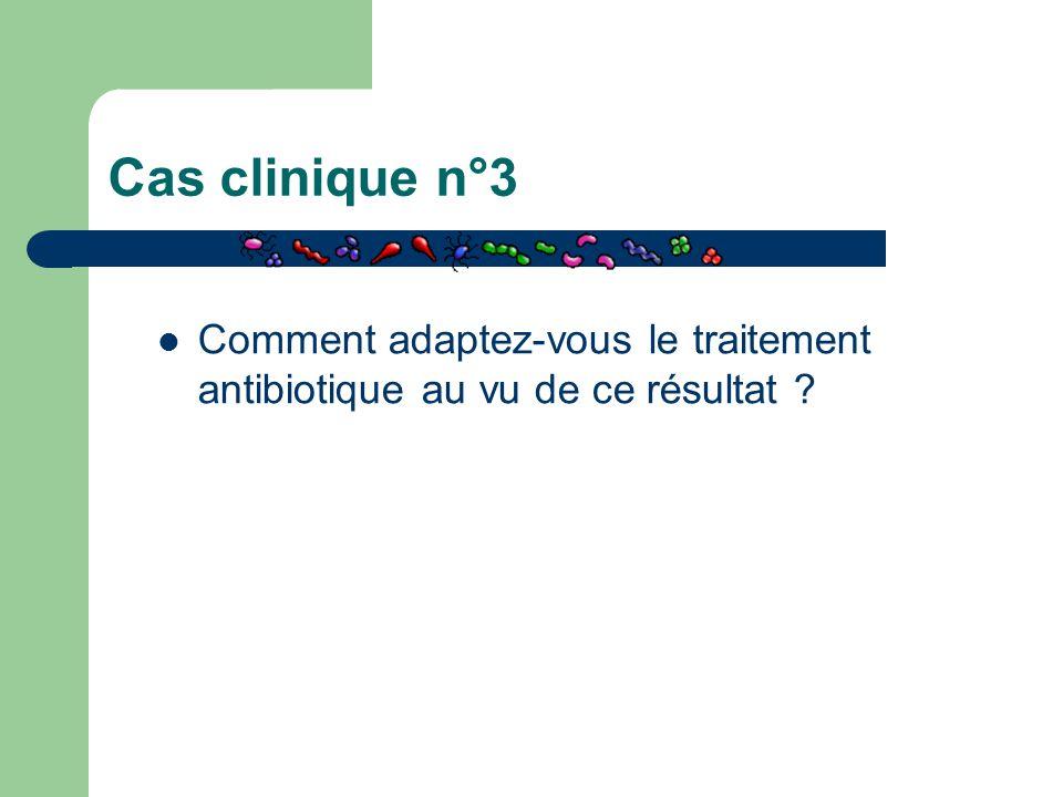 Cas clinique n°3 Comment adaptez-vous le traitement antibiotique au vu de ce résultat