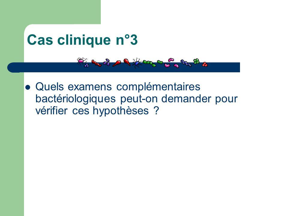 Cas clinique n°3 Quels examens complémentaires bactériologiques peut-on demander pour vérifier ces hypothèses