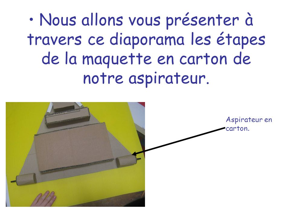 Nous allons vous présenter à travers ce diaporama les étapes de la maquette en carton de notre aspirateur.