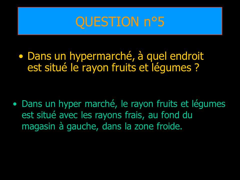 QUESTION n°5 Dans un hypermarché, à quel endroit est situé le rayon fruits et légumes