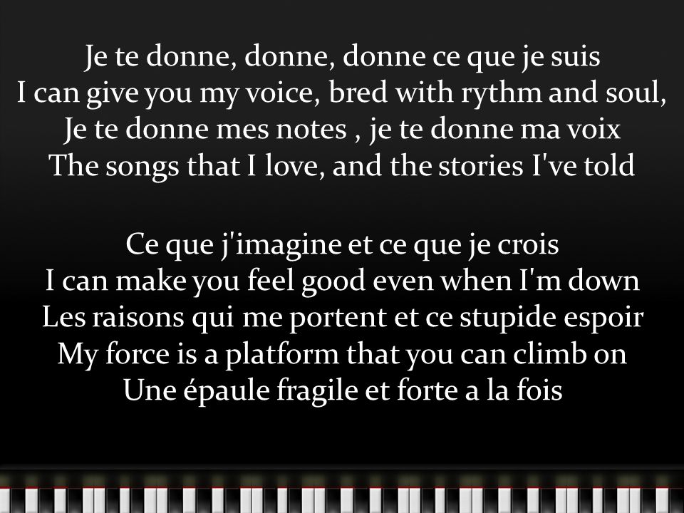 Je te donne, donne, donne ce que je suis I can give you my voice, bred with rythm and soul, Je te donne mes notes , je te donne ma voix The songs that I love, and the stories I ve told