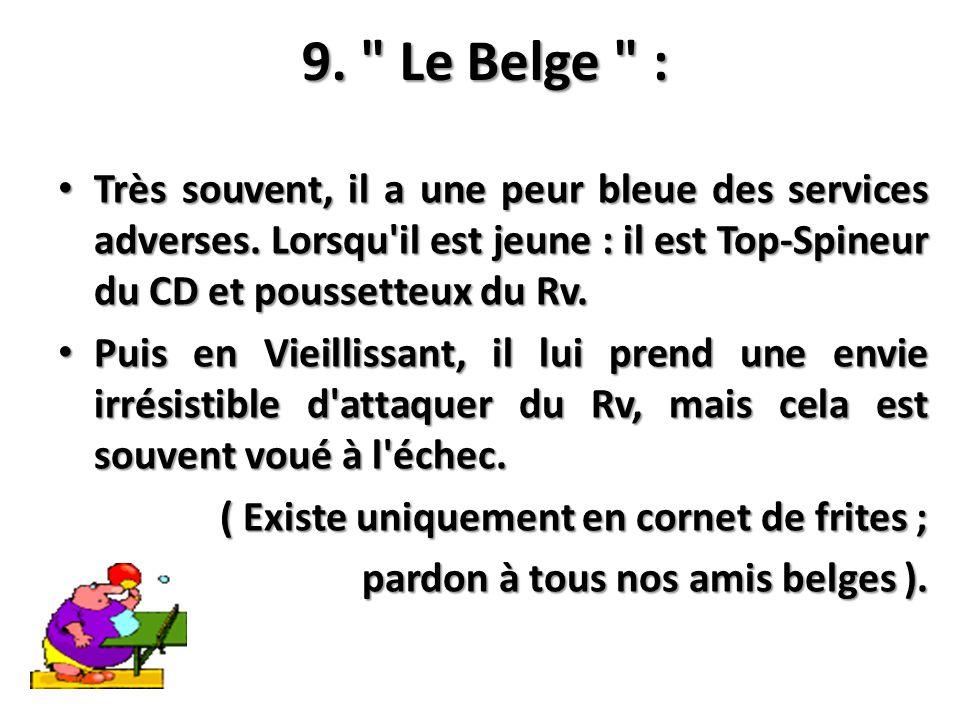 9. Le Belge : Très souvent, il a une peur bleue des services adverses. Lorsqu il est jeune : il est Top-Spineur du CD et poussetteux du Rv.