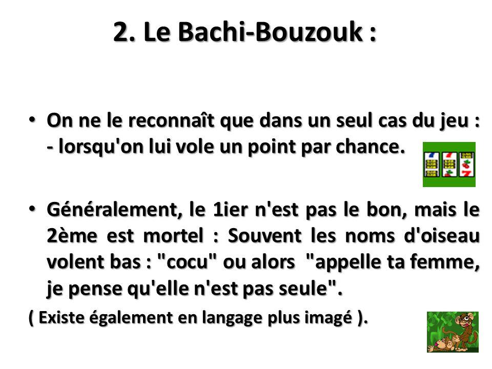 2. Le Bachi-Bouzouk : On ne le reconnaît que dans un seul cas du jeu : - lorsqu on lui vole un point par chance.