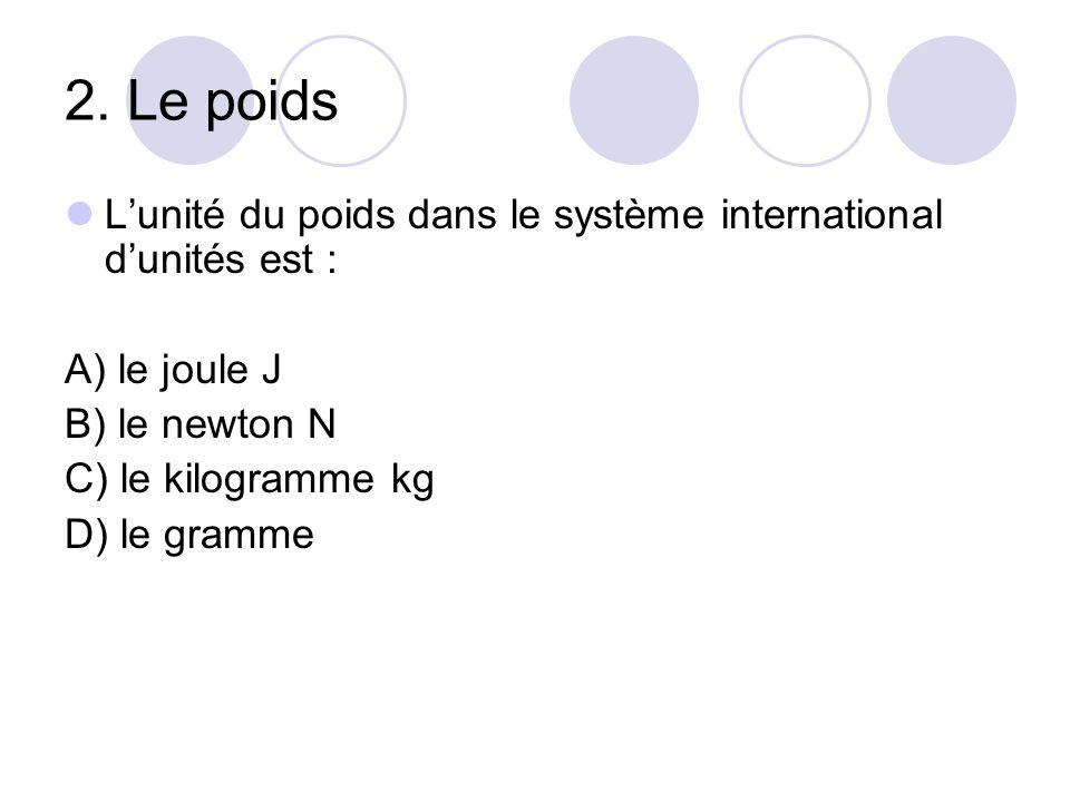 2. Le poids L'unité du poids dans le système international d'unités est : A) le joule J. B) le newton N.