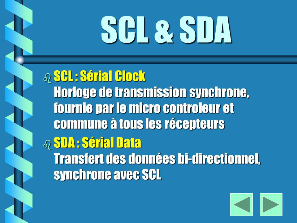 SCL & SDA SCL : Sérial Clock Horloge de transmission synchrone, fournie par le micro controleur et commune à tous les récepteurs.