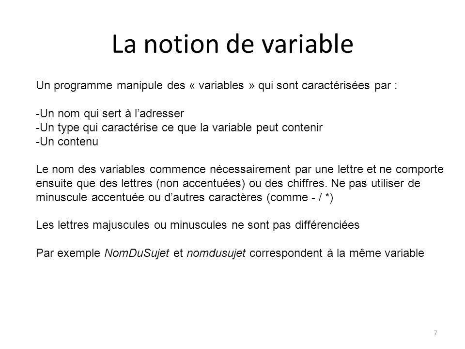 La notion de variable Un programme manipule des « variables » qui sont caractérisées par : Un nom qui sert à l'adresser.