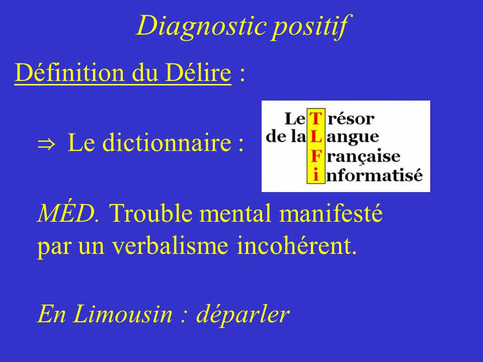 Diagnostic positif Définition du Délire : Le dictionnaire :
