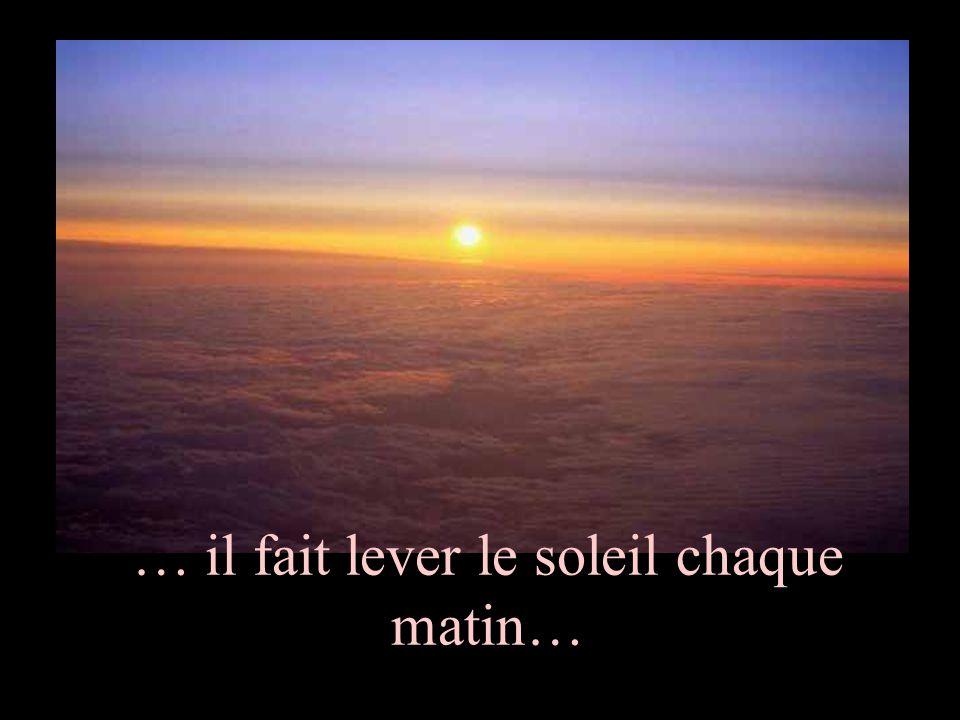 … il fait lever le soleil chaque matin…