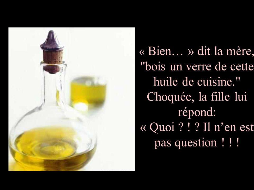 « Bien… » dit la mère, bois un verre de cette huile de cuisine