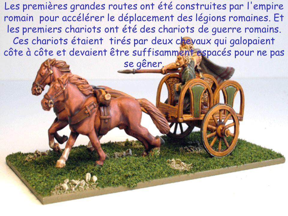 Les premières grandes routes ont été construites par l empire romain pour accélérer le déplacement des légions romaines. Et les premiers chariots ont été des chariots de guerre romains. Ces chariots étaient tirés par deux chevaux qui galopaient côte à côte et devaient être suffisamment espacés pour ne pas se gêner.