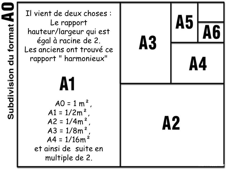 Il vient de deux choses : Le rapport hauteur/largeur qui est égal à racine de 2. Les anciens ont trouvé ce rapport harmonieux A0 = 1 m², A1 = 1/2m², A2 = 1/4m², A3 = 1/8m², A4 = 1/16m² et ainsi de suite en multiple de 2.