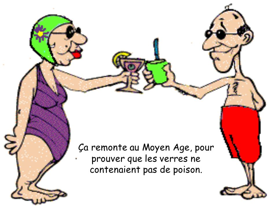 Ça remonte au Moyen Age, pour prouver que les verres ne contenaient pas de poison.
