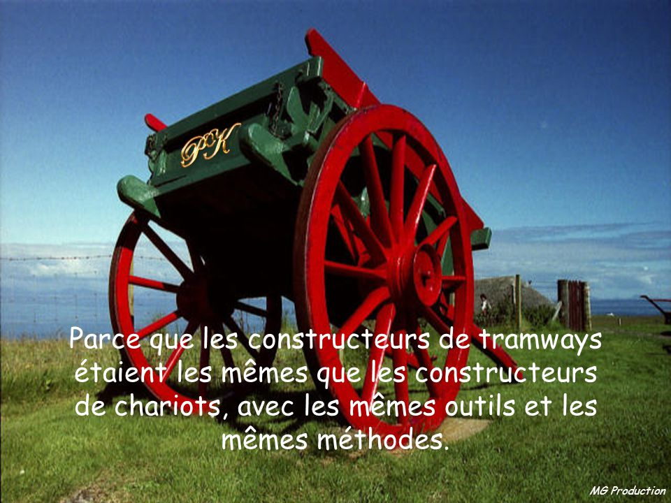 Parce que les constructeurs de tramways étaient les mêmes que les constructeurs de chariots, avec les mêmes outils et les mêmes méthodes.