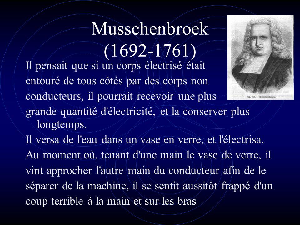 Musschenbroek (1692-1761) Il pensait que si un corps électrisé était