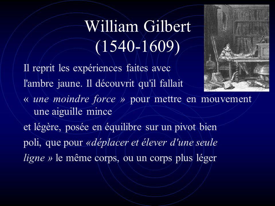 William Gilbert (1540-1609) Il reprit les expériences faites avec