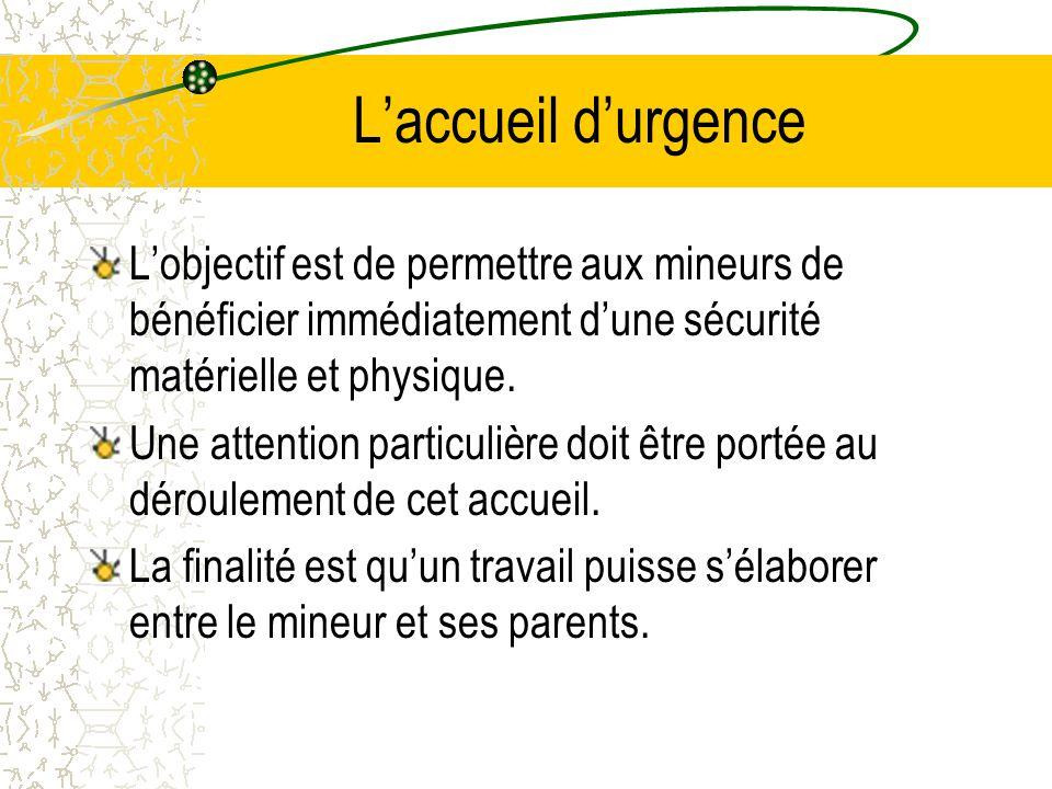 L'accueil d'urgence L'objectif est de permettre aux mineurs de bénéficier immédiatement d'une sécurité matérielle et physique.
