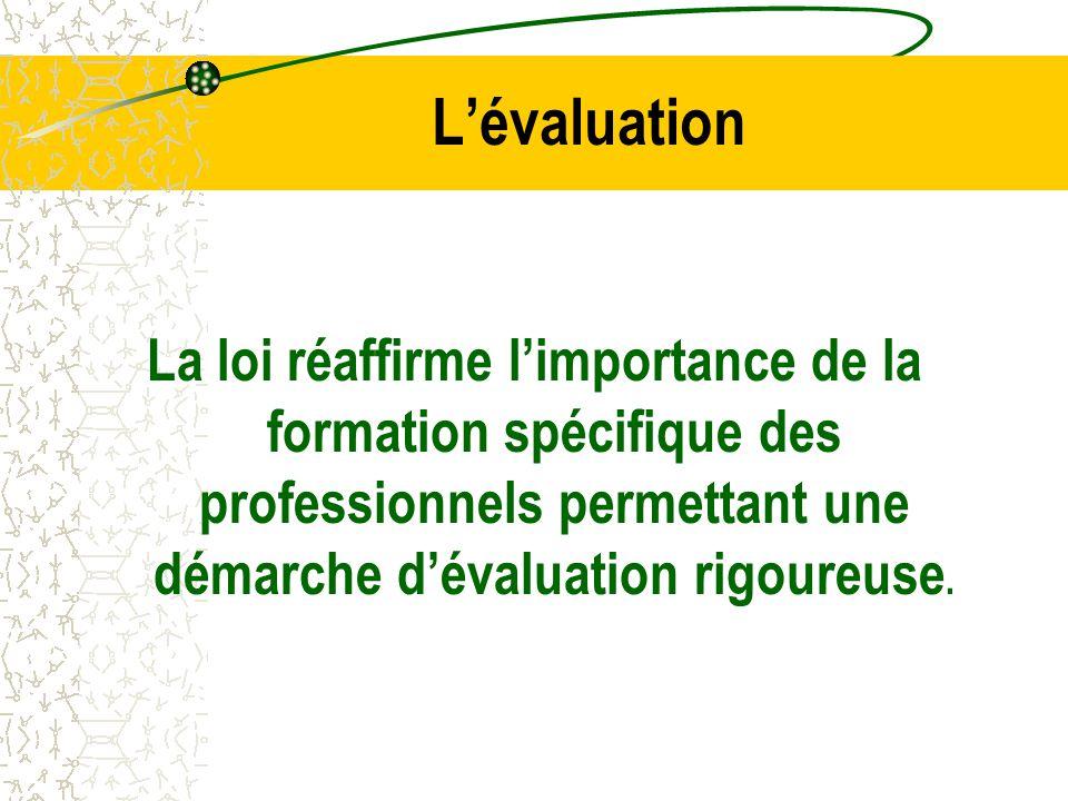 L'évaluation La loi réaffirme l'importance de la formation spécifique des professionnels permettant une démarche d'évaluation rigoureuse.