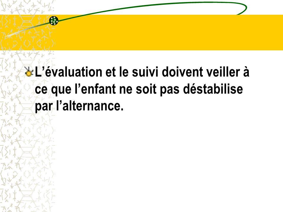 L'évaluation et le suivi doivent veiller à ce que l'enfant ne soit pas déstabilise par l'alternance.