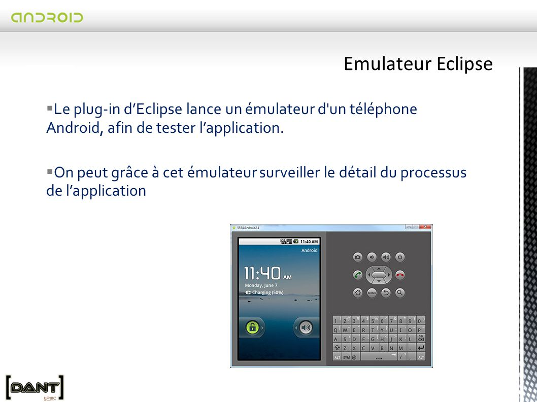Emulateur Eclipse Le plug-in d'Eclipse lance un émulateur d un téléphone Android, afin de tester l'application.