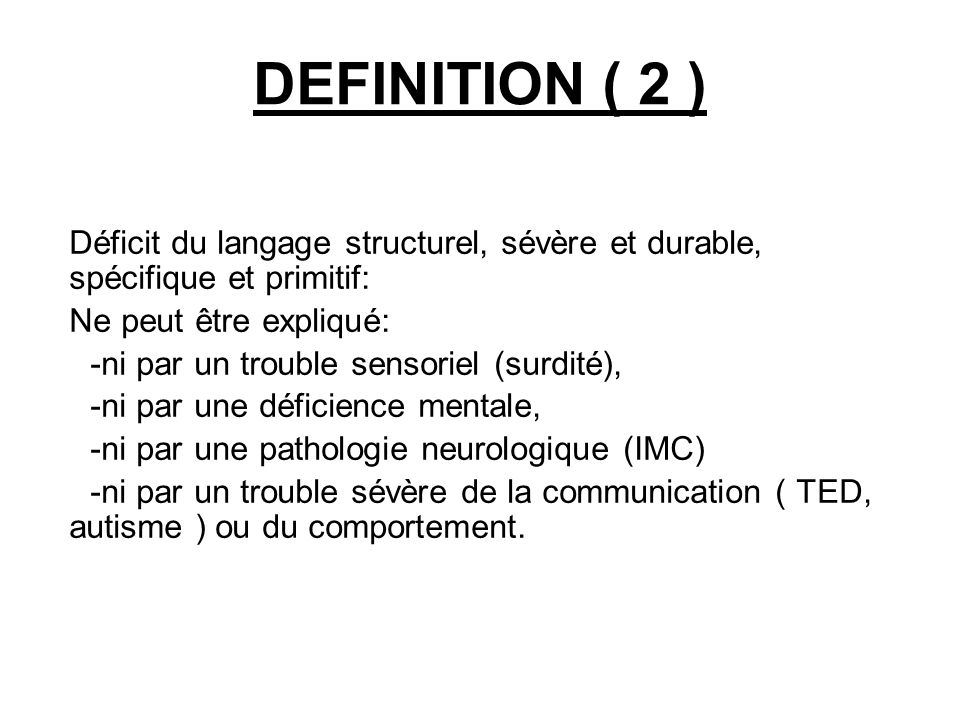 DEFINITION ( 2 ) Déficit du langage structurel, sévère et durable, spécifique et primitif: Ne peut être expliqué: