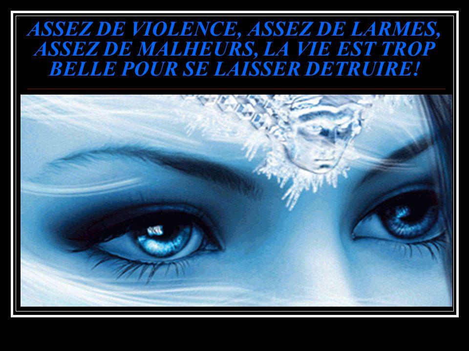 ASSEZ DE VIOLENCE, ASSEZ DE LARMES, ASSEZ DE MALHEURS, LA VIE EST TROP BELLE POUR SE LAISSER DETRUIRE!
