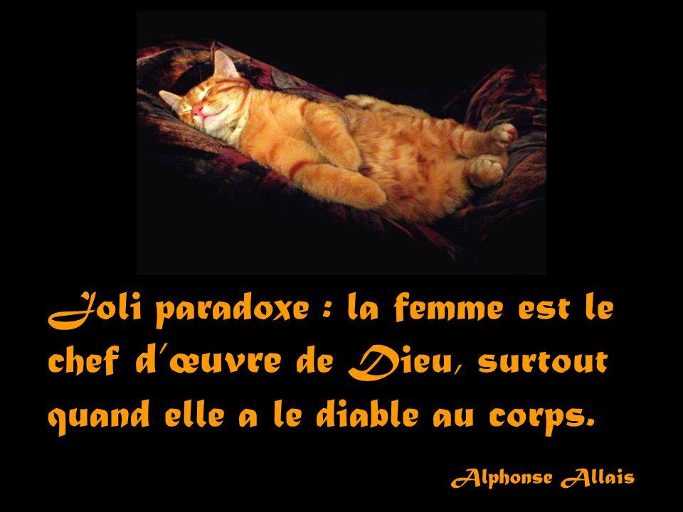 Joli paradoxe : la femme est le chef d'œuvre de Dieu, surtout quand elle a le diable au corps.