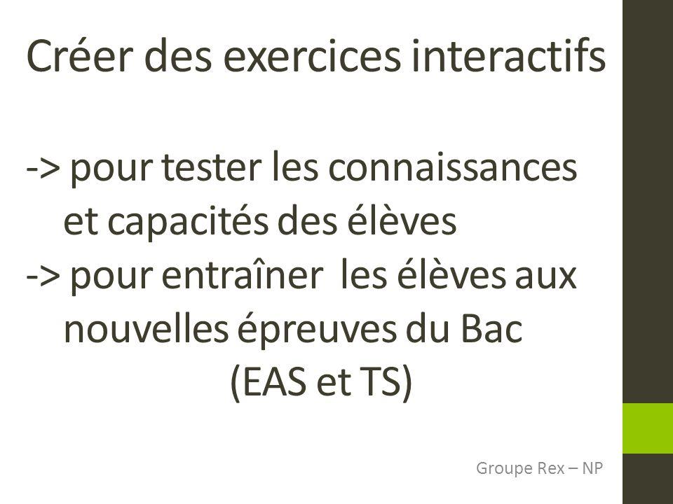 Créer des exercices interactifs -> pour tester les connaissances et capacités des élèves -> pour entraîner les élèves aux nouvelles épreuves du Bac (EAS et TS)