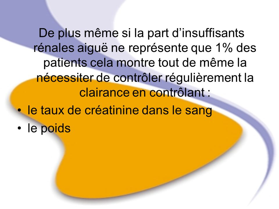 De plus même si la part d'insuffisants rénales aiguë ne représente que 1% des patients cela montre tout de même la nécessiter de contrôler régulièrement la clairance en contrôlant :
