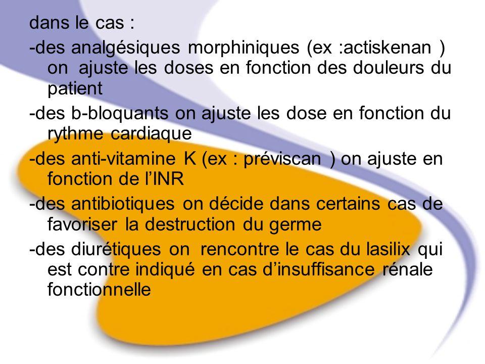 dans le cas : -des analgésiques morphiniques (ex :actiskenan ) on ajuste les doses en fonction des douleurs du patient.