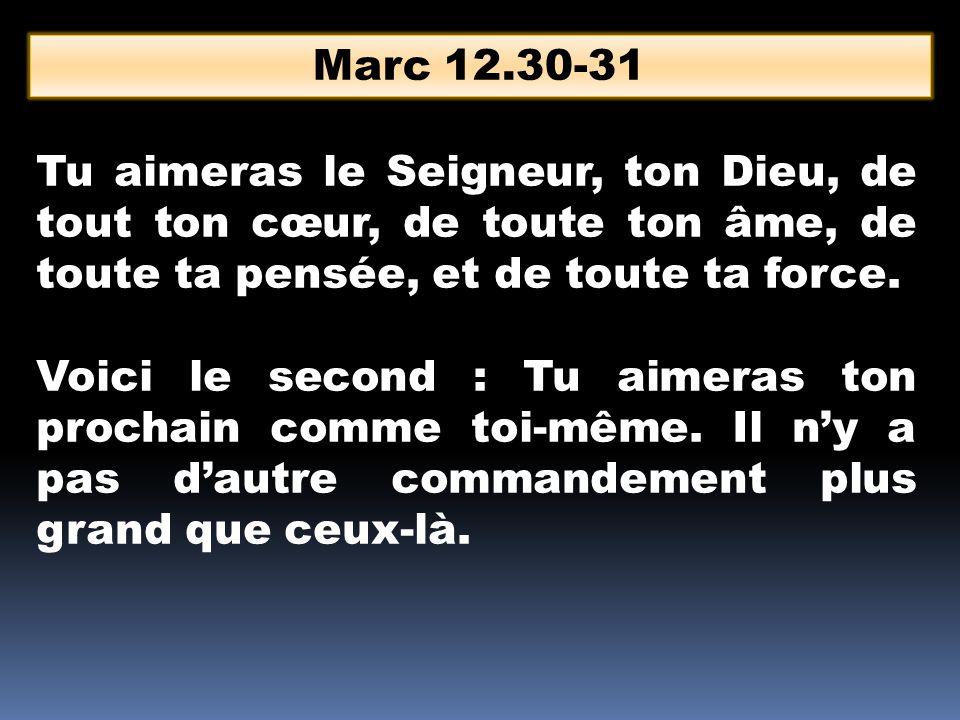 Marc 12.30-31 Tu aimeras le Seigneur, ton Dieu, de tout ton cœur, de toute ton âme, de toute ta pensée, et de toute ta force.
