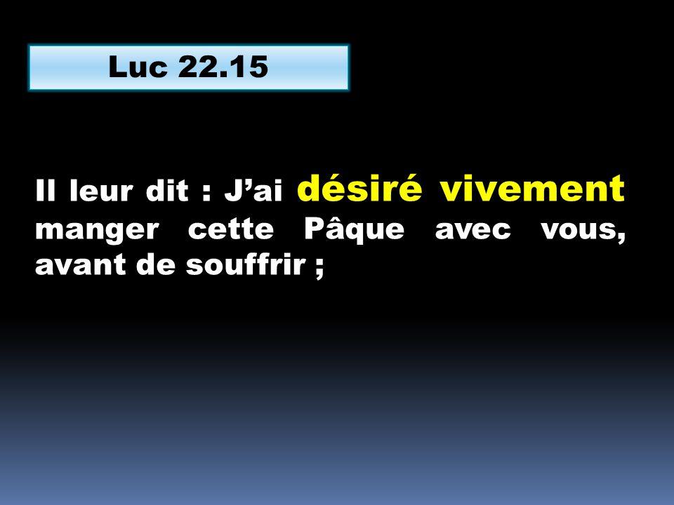 Luc 22.15 Il leur dit : J'ai désiré vivement manger cette Pâque avec vous, avant de souffrir ;