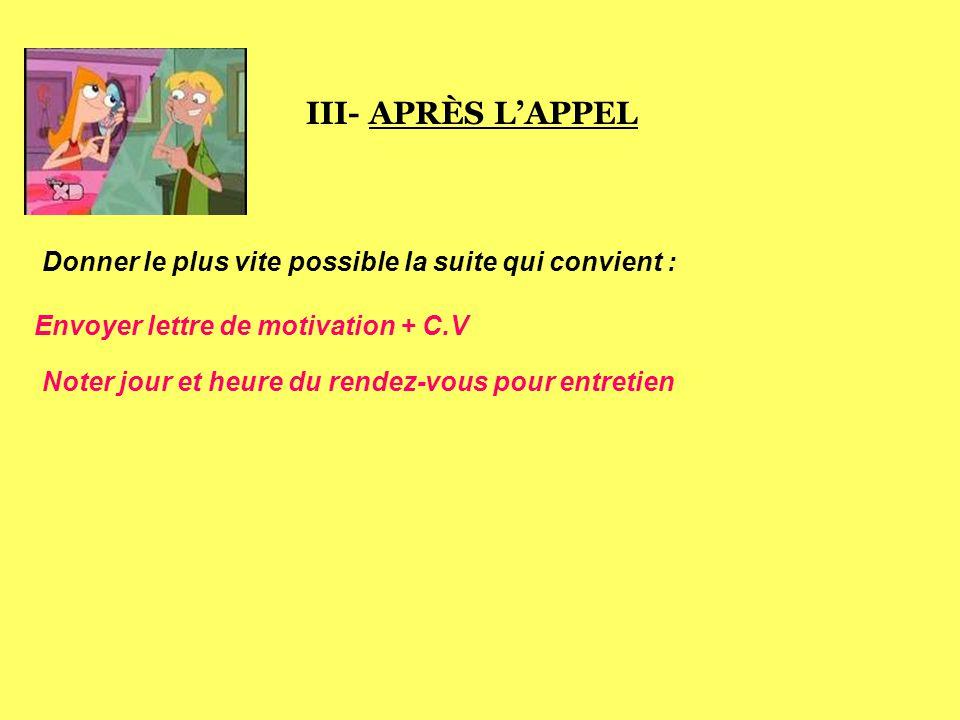 III- APRÈS L'APPEL Donner le plus vite possible la suite qui convient : Envoyer lettre de motivation + C.V.