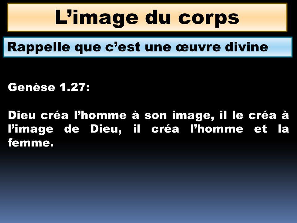 L'image du corps Rappelle que c'est une œuvre divine Genèse 1.27: