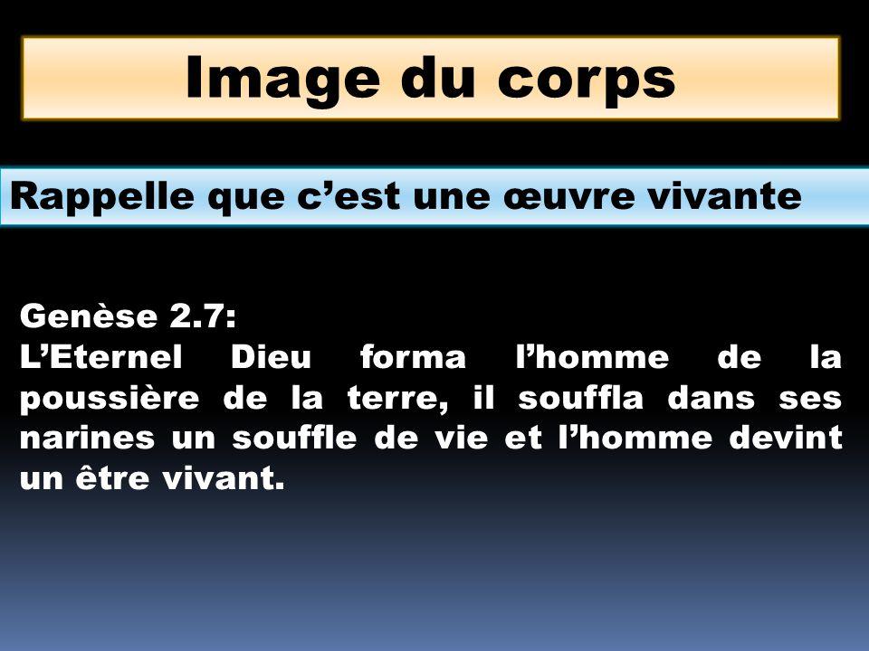Image du corps Rappelle que c'est une œuvre vivante Genèse 2.7: