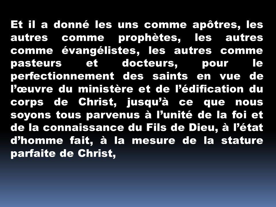 Et il a donné les uns comme apôtres, les autres comme prophètes, les autres comme évangélistes, les autres comme pasteurs et docteurs, pour le perfectionnement des saints en vue de l'œuvre du ministère et de l'édification du corps de Christ, jusqu'à ce que nous soyons tous parvenus à l'unité de la foi et de la connaissance du Fils de Dieu, à l'état d'homme fait, à la mesure de la stature parfaite de Christ,