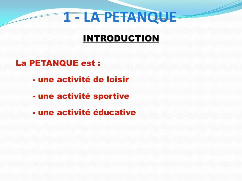 1 - LA PETANQUE INTRODUCTION La PETANQUE est :