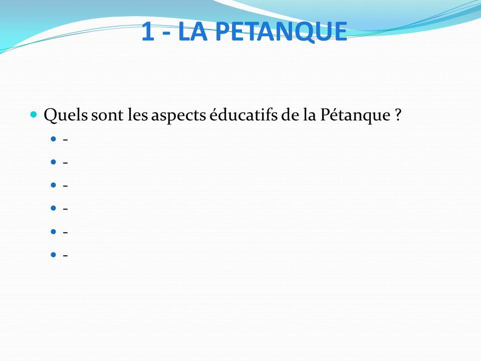 1 - LA PETANQUE Quels sont les aspects éducatifs de la Pétanque -