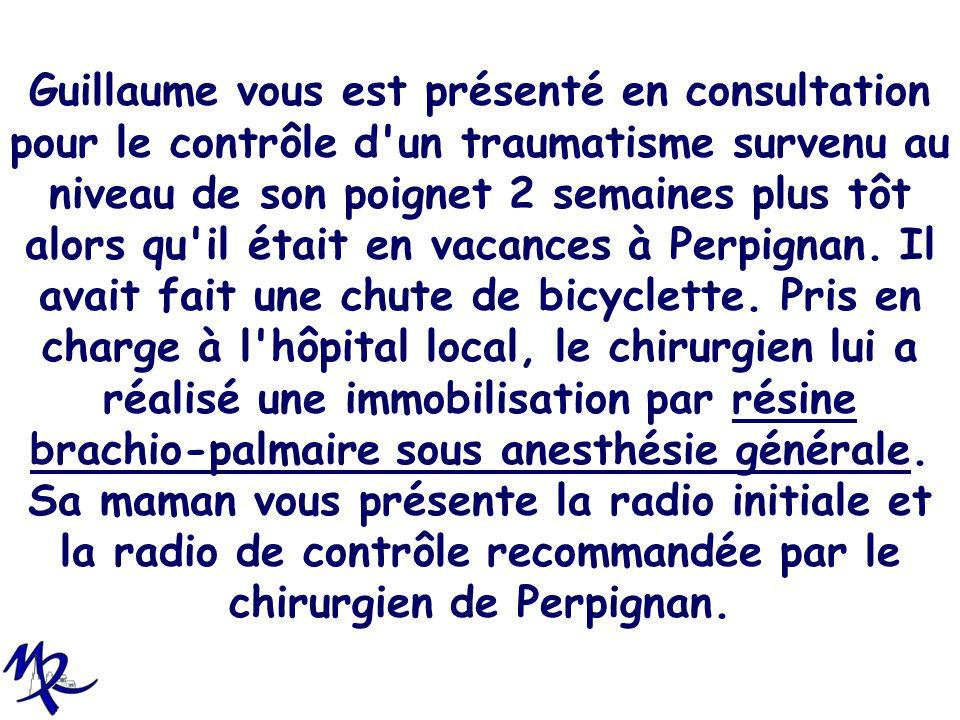 Guillaume vous est présenté en consultation pour le contrôle d un traumatisme survenu au niveau de son poignet 2 semaines plus tôt alors qu il était en vacances à Perpignan.